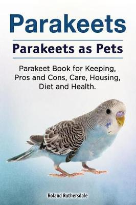 Parakeets. Parakeets as Pets. Parakeet Book for Keeping, Pros and Cons, Care, Housing, Diet and Health. by Roland Ruthersdale