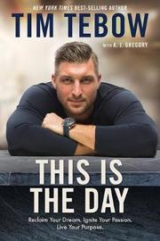 This is the Day: Reclaim your Dream. Ignite your Passion. Live your Purpose. by Tebow Tim