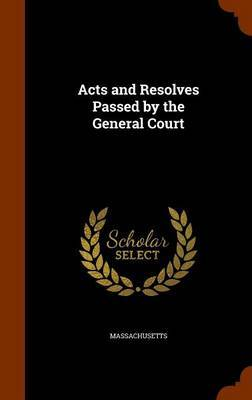 Acts and Resolves Passed by the General Court by Massachusetts Massachusetts