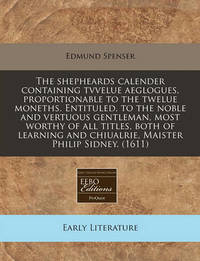 The Shepheards Calender Containing Tvvelue Aeglogues, Proportionable to the Twelue Moneths. Entituled, to the Noble and Vertuous Gentleman, Most Worthy of All Titles, Both of Learning and Chiualrie, Maister Philip Sidney. (1611) by Edmund Spenser