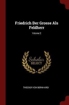 Friedrich Der Grosse ALS Feldherr; Volume 2 by Theodor von Bernhardi image