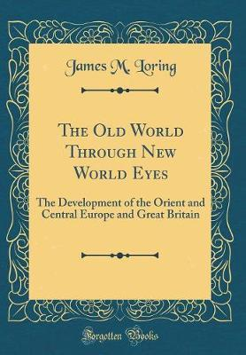The Old World Through New World Eyes by James M Loring