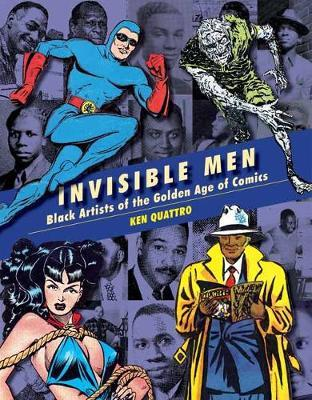 Invisible Men: Black Artists of The Golden Age of Comics by Ken Quattro