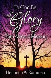 To God Be the Glory From Africa to Missouri by Henrietta W. Romman image