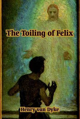 The Toiling of Felix by Henry Van Dyke image