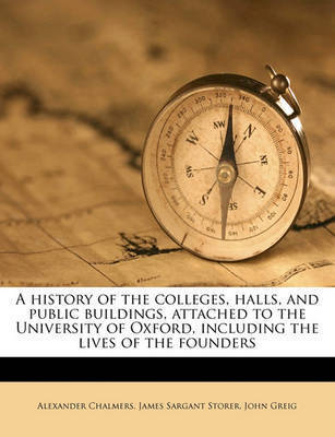 A History of the Colleges, Halls, and Public Buildings, Attached to the University of Oxford, Including the Lives of the Founders by Alexander Chalmers