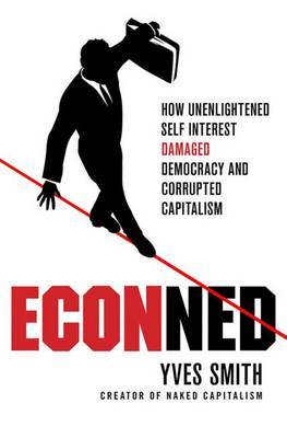 ECONned: How Unenlightened Self Interest Damaged Democracy and Corrupted Capitalism by Yves Smith