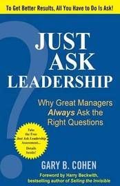 Just Ask Leadership: Why Great Managers Always Ask the Right Questions by Gary B Cohen