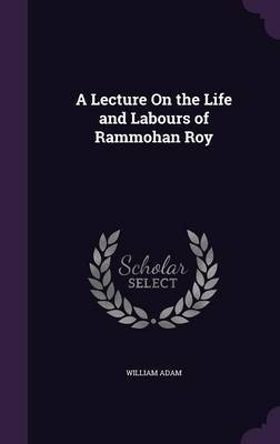 A Lecture on the Life and Labours of Rammohan Roy by William Adam image