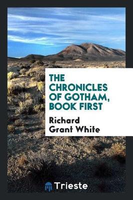The Chronicles of Gotham, Book First by Richard Grant White