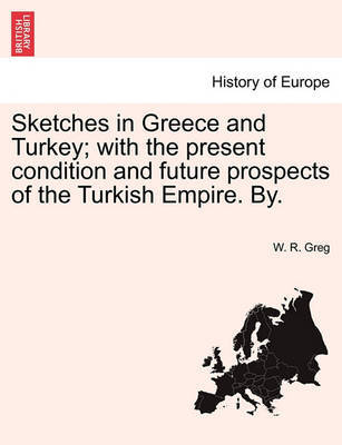 Sketches in Greece and Turkey; With the Present Condition and Future Prospects of the Turkish Empire. By. by W. R. Greg