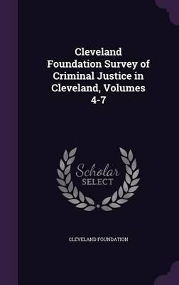 Cleveland Foundation Survey of Criminal Justice in Cleveland, Volumes 4-7 by Cleveland Foundation