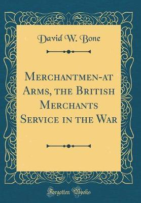 Merchantmen-At Arms, the British Merchants Service in the War (Classic Reprint) by David W Bone