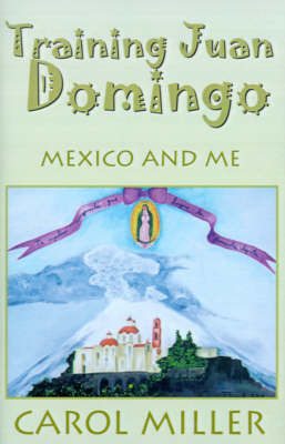 Training Juan Domingo: Mexico and Me by Carol Miller, Msn, RN-BC