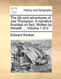 The Life and Adventures of Joe Thompson. a Narrative Founded on Fact. Written by Himself. ... Volume 1 of 2 by Edward Kimber