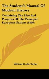 The Student's Manual of Modern History: Containing the Rise and Progress of the Principal European Nations (1866) by William Cooke Taylor