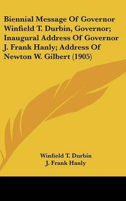 Biennial Message of Governor Winfield T. Durbin, Governor; Inaugural Address of Governor J. Frank Hanly; Address of Newton W. Gilbert (1905) by Winfield T. Durbin image