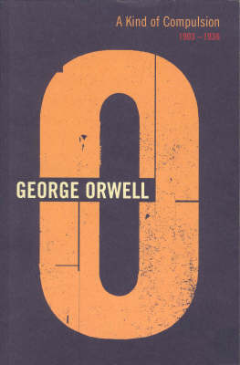A Kind Of Compulsion: 1903 - 1936 by George Orwell