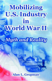 Mobilizing U.S. Industry in World War II: Myth and Reality by Alan L. Gropman image