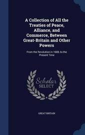 A Collection of All the Treaties of Peace, Alliance, and Commerce, Between Great-Britain and Other Powers by Great Britain