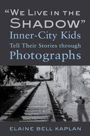 """""""We Live in the Shadow"""": Inner-City Kids Tell Their Stories through Photographs by Elaine Bell Kaplan"""