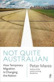 Not Quite Australian: How Temporary Migration Is UnsettlingThe Settler Society by Peter Mares