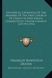 Historical Catalogue of the Members of the First Church of Christ in New Haven, Connecticut, Center Church: 1639-1914 (1914) by Franklin Bowditch Dexter