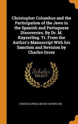 Christopher Columbus and the Participation of the Jews in the Spanish and Portuguese Discoveries. by Dr. M. Kayserling. Tr. from the Author's Manuscript with His Sanction and Revision by Charles Gross by Charles Gross image