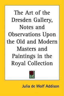 The Art of the Dresden Gallery, Notes and Observations Upon the Old and Modern Masters and Paintings in the Royal Collection by Julia de Wolf Addison