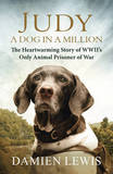 Judy: A Dog in a Million: The Heartwarming Story of WWII's Only Animal Prisoner of War by Damien Lewis