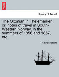 The Oxonian in Thelemarken; Or, Notes of Travel in South-Western Norway, in the Summers of 1856 and 1857, Etc. by Frederick Metcalfe