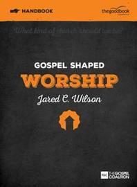 Gospel Shaped Worship Handbook by Jared C Wilson