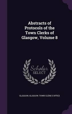 Abstracts of Protocols of the Town Clerks of Glasgow, Volume 8 by . Glasgow image