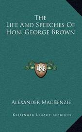 The Life and Speeches of Hon. George Brown by Alexander MacKenzie