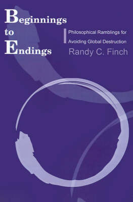 Beginnings to Endings: Philosophical Ramblings for Avoiding Global Destruction by Randy C. Finch image