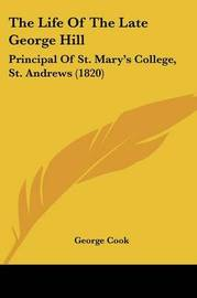 The Life Of The Late George Hill: Principal Of St. Mary's College, St. Andrews (1820) by George Cook image