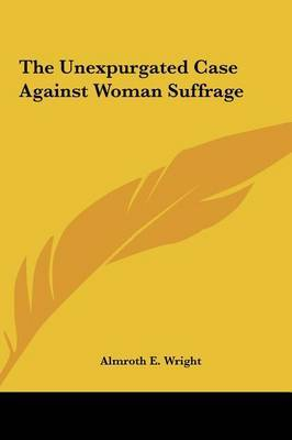The Unexpurgated Case Against Woman Suffrage by Almroth E. Wright image