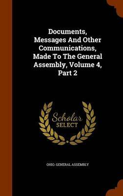 Documents, Messages and Other Communications, Made to the General Assembly, Volume 4, Part 2 by Ohio General Assembly