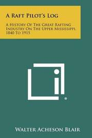 A Raft Pilot's Log: A History of the Great Rafting Industry on the Upper Mississippi, 1840 to 1915 by Walter Acheson Blair