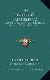 The History of Fairfield V2: Fairfield County, Connecticut, from 1700 to 1800 (1904) by Elizabeth Hubbell Godfrey Schenck