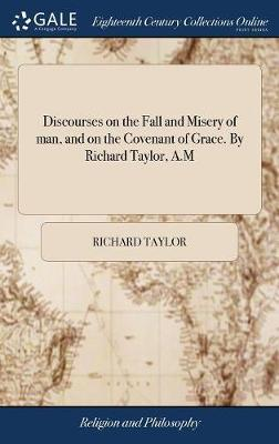 Discourses on the Fall and Misery of Man, and on the Covenant of Grace. by Richard Taylor, A.M by Richard Taylor image