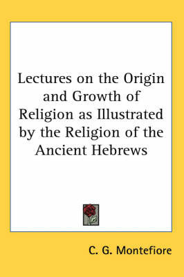 Lectures on the Origin and Growth of Religion as Illustrated by the Religion of the Ancient Hebrews by C. G. Montefiore image