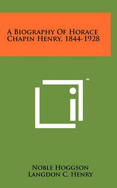 A Biography of Horace Chapin Henry, 1844-1928 by Noble Hoggson