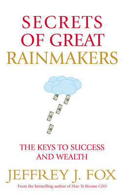 Secrets of Great Rainmakers: The Keys to Success and Wealth by Jeffrey J Fox