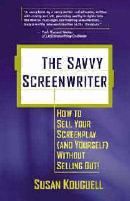 Savvy Screenwriter: How to Sell Your Screenplay (and Yourself) without Selling Out! by Susan Kouguell
