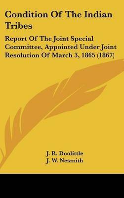 Condition Of The Indian Tribes: Report Of The Joint Special Committee, Appointed Under Joint Resolution Of March 3, 1865 (1867) by L. S. Scott