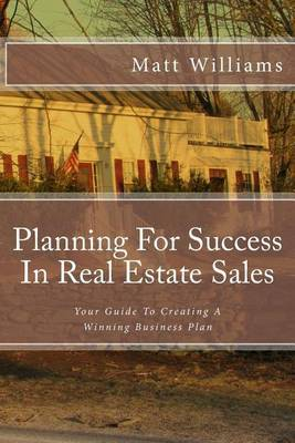 Planning for Success in Real Estate Sales: A Guide to Creating a Winning Business Plan by Matt Williams, (Ph