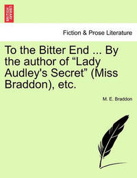 "To the Bitter End ... by the Author of ""Lady Audley's Secret"" (Miss Braddon), Etc. Vol. II. by Mary , Elizabeth Braddon"