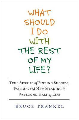 What Should I Do with the Rest of My Life?: True Stories of Finding Success, Passion, and New Meaning in the Second Half of Life by Bruce Frankel