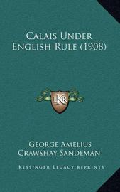 Calais Under English Rule (1908) by George Amelius Crawshay Sandeman